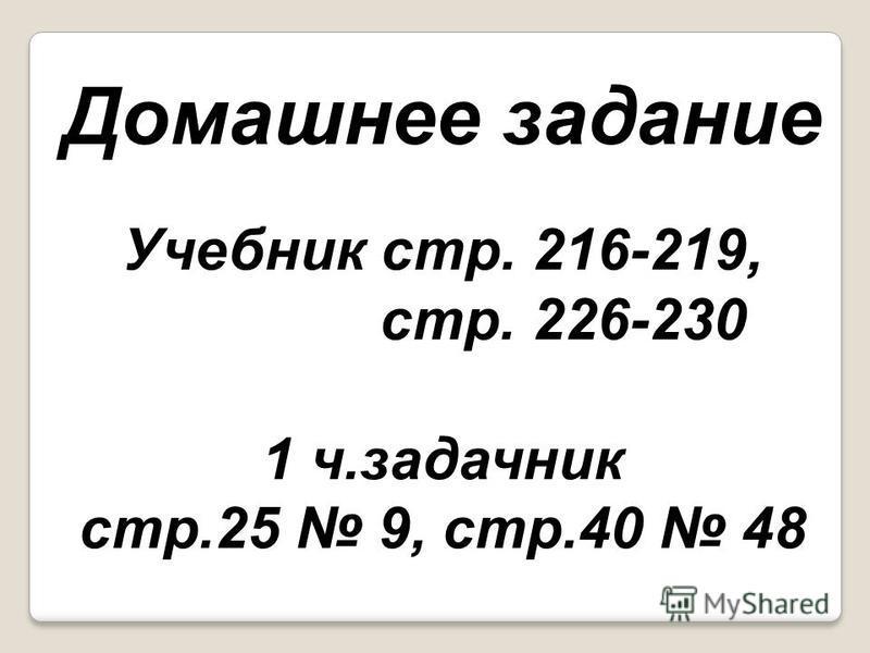 Домашнее задание Учебник стр. 216-219, стр. 226-230 1 ч.задачник стр.25 9, стр.40 48