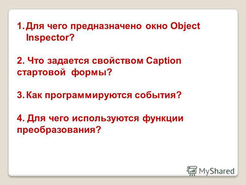1. Для чего предназначено окно Object Inspector? 2. Что задается свойством Caption стартовой формы? 3. Как программируются события? 4. Для чего используются функции преобразования?