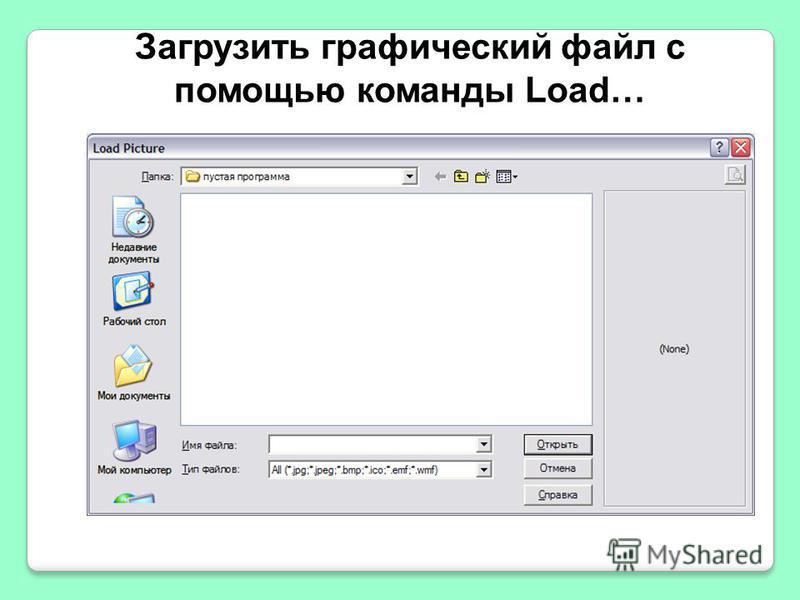 Загрузить графический файл с помощью команды Load…
