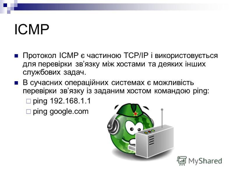 ICMP Протокол ICMP є частиною TCP/IP і використовується для перевірки звязку між хостами та деяких інших службових задач. В сучасних операційних системах є можливість перевірки звязку із заданим хостом командою ping: ping 192.168.1.1 ping google.com