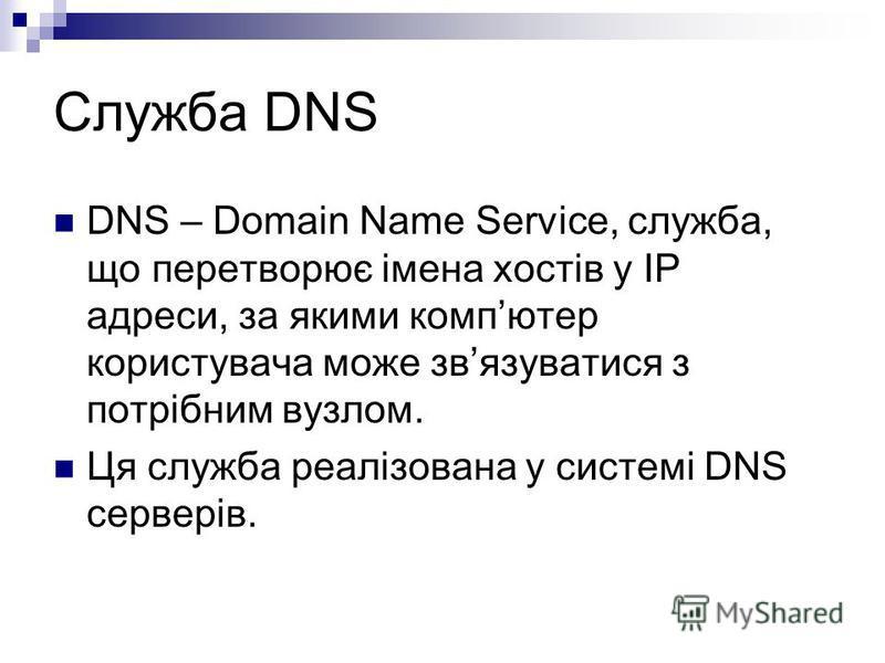 Служба DNS DNS – Domain Name Service, служба, що перетворює імена хостів у ІР адреси, за якими компютер користувача може звязуватися з потрібним вузлом. Ця служба реалізована у системі DNS серверів.