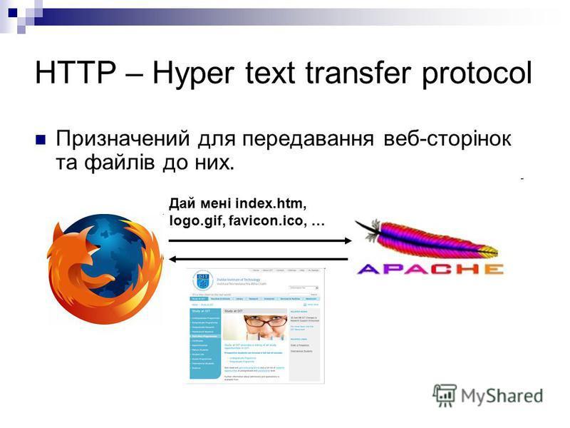 HTTP – Hyper text transfer protocol Призначений для передавання веб-сторінок та файлів до них. Дай мені index.htm, logo.gif, favicon.ico, …
