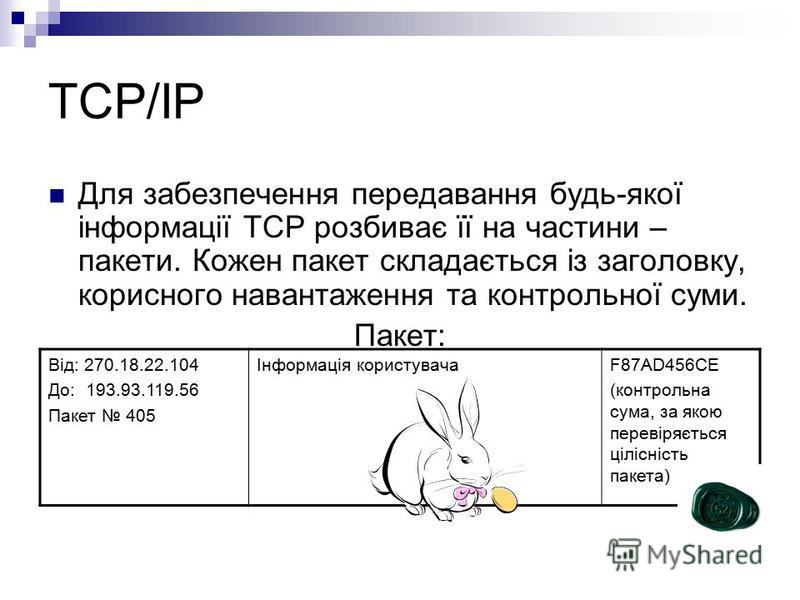 TCP/IP Для забезпечення передавання будь-якої інформації TCP розбиває її на частини – пакети. Кожен пакет складається із заголовку, корисного навантаження та контрольної суми. Пакет: Від: 270.18.22.104 До: 193.93.119.56 Пакет 405 Інформація користува