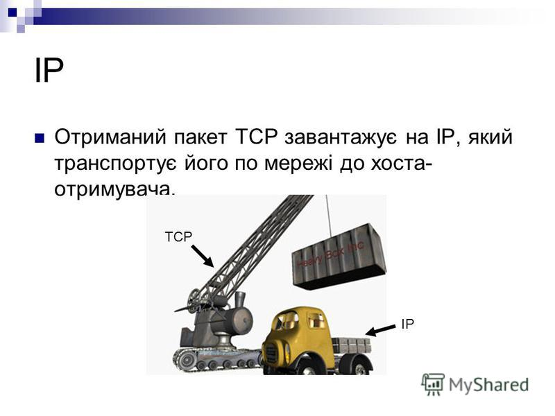 IP Отриманий пакет TCP завантажує на IP, який транспортує його по мережі до хоста- отримувача. TCP IP