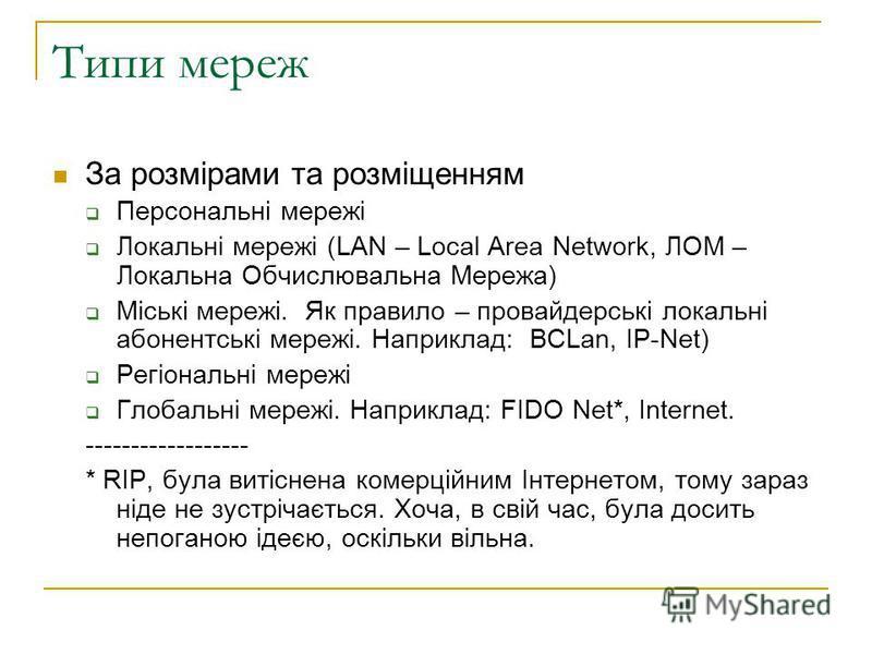 Типи мереж За розмірами та розміщенням Персональні мережі Локальні мережі (LAN – Local Area Network, ЛОМ – Локальна Обчислювальна Мережа) Міські мережі. Як правило – провайдерські локальні абонентські мережі. Наприклад: BCLan, IP-Net) Регіональні мер