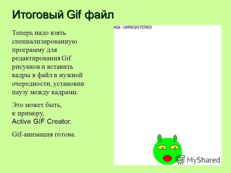 Итоговый Gif файл Теперь надо взять специализированную программу для редактирования Gif рисунков и вставить кадры в файл в нужной очередности, установив паузу между кадрами. Это может быть, к примеру, Active GIF Creator. Gif-анимация готова.