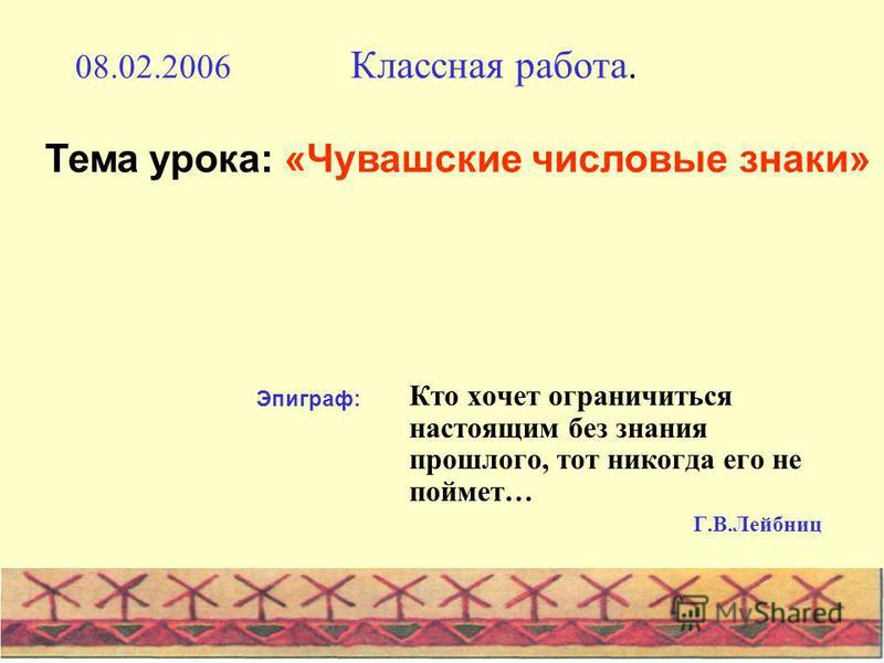 Кто хочет ограничиться настоящим без знания прошлого, тот никогда его не поймет… Г.В.Лейбниц 08.02.2006 Классная работа. Эпиграф: Тема урока: «Чувашские числовые знаки»