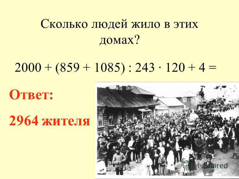 Сколько людей жило в этих домах? 2000 + (859 + 1085) : 243 · 120 + 4 = Ответ: 2964 жителя