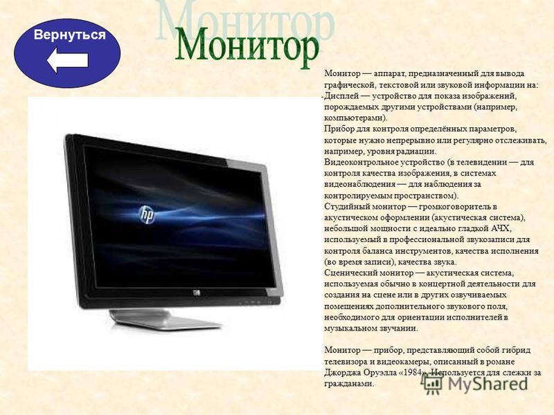 Вернуться Монитор аппарат, предназначенный для вывода графической, текстовой или звуковой информации на: Дисплей устройство для показа изображений, порождаемых другими устройствами (например, компьютерами). Прибор для контроля определённых параметров