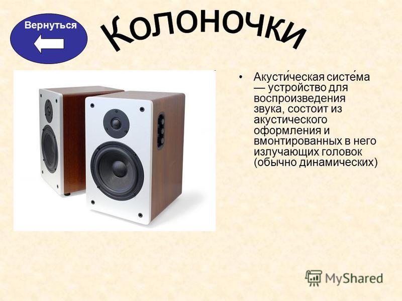 Акусти́ческая систе́ма устройство для воспроизведения звука, состоит из акустического оформления и вмонтированных в него излучающих головок (обычно динамических) Вернуться
