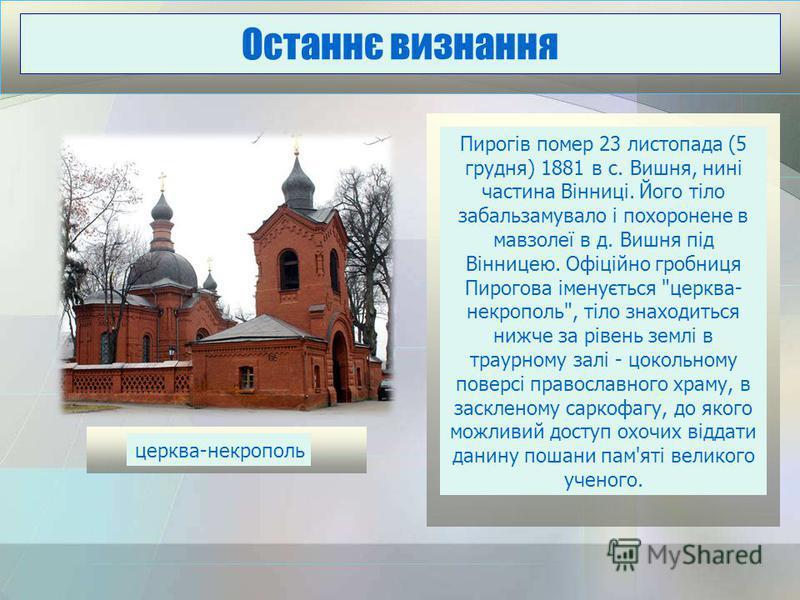 Пирогів помер 23 листопада (5 грудня) 1881 в с. Вишня, нині частина Вінниці. Його тіло забальзамувало і похоронене в мавзолеї в д. Вишня під Вінницею. Офіційно гробниця Пирогова іменується