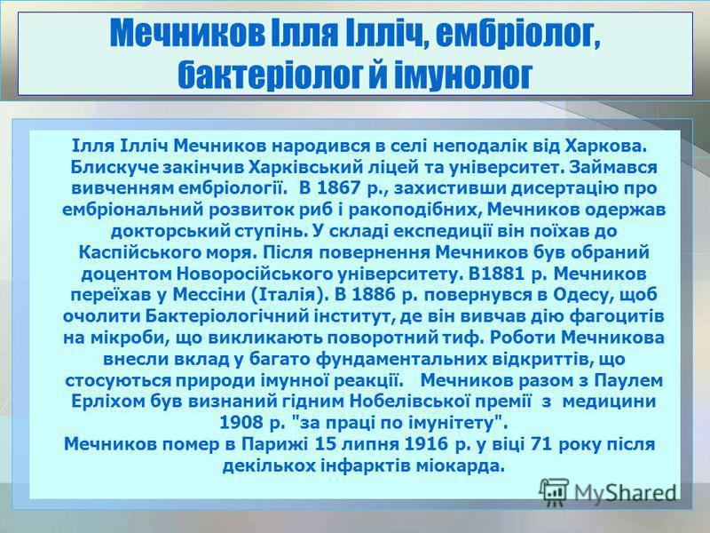 Ілля Ілліч Мечников народився в селі неподалік від Харкова. Блискуче закінчив Харківський ліцей та університет. Займався вивченням ембріології. В 1867 р., захистивши дисертацію про ембріональний розвиток риб і ракоподібних, Мечников одержав докторськ