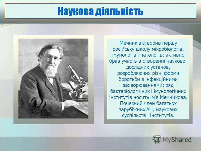 Мечників створив першу російську школу мікробіологів, імунологів і патологів; активно брав участь в створенні науково- дослідних установ, розробляючих різні форми боротьби з інфекційними захворюваннями; ряд бактеріологічних і імунологічних інститутів
