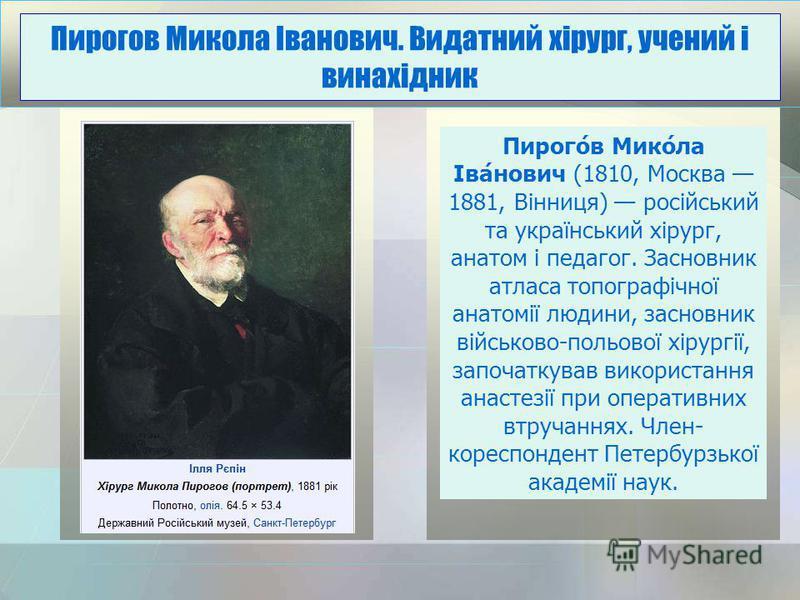 Пирого́в Мико́ла Іва́нович (1810, Москва 1881, Вінниця) російський та український хірург, анатом і педагог. Засновник атласа топографічної анатомії людини, засновник військово-польової хірургії, започаткував використання анастезії при оперативних втр