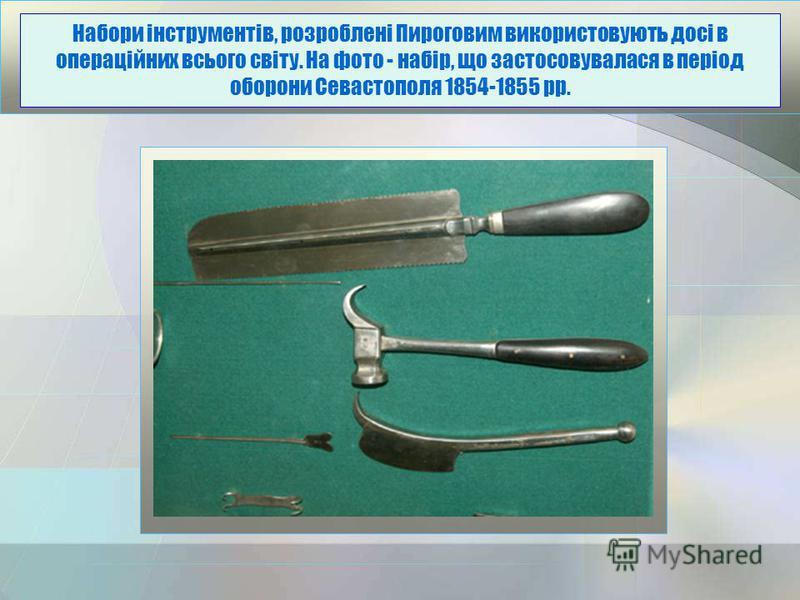 Набори інструментів, розроблені Пироговим використовують досі в операційних всього світу. На фото - набір, що застосовувалася в період оборони Севастополя 1854-1855 рр.