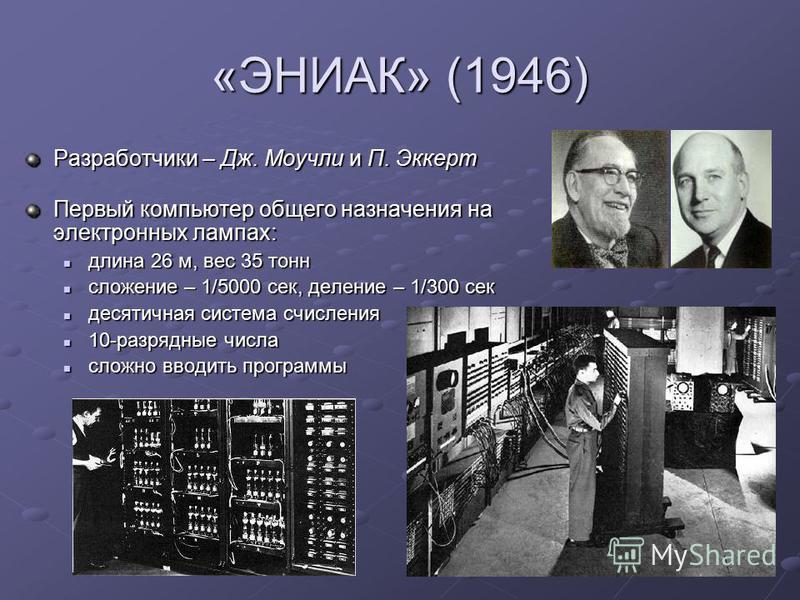«ЭНИАК» (1946) Разработчики – Дж. Моучли и П. Эккерт Первый компьютер общего назначения на электронных лампах: длина 26 м, вес 35 тонн длина 26 м, вес 35 тонн сложение – 1/5000 сек, деление – 1/300 сек сложение – 1/5000 сек, деление – 1/300 сек десят