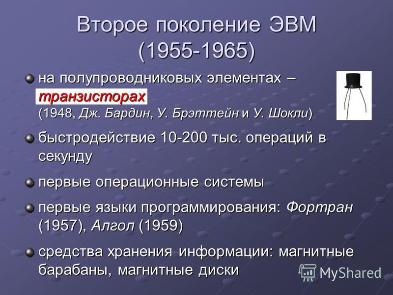Второе поколение ЭВМ (1955-1965) на полупроводниковых элементах – транзисторах (1948, Дж. Бардин, У. Брэттейн и У. Шокли) быстродействие 10-200 тыс. операций в секунду первые операционные системы первые языки программирования: Фортран (1957), Алгол (