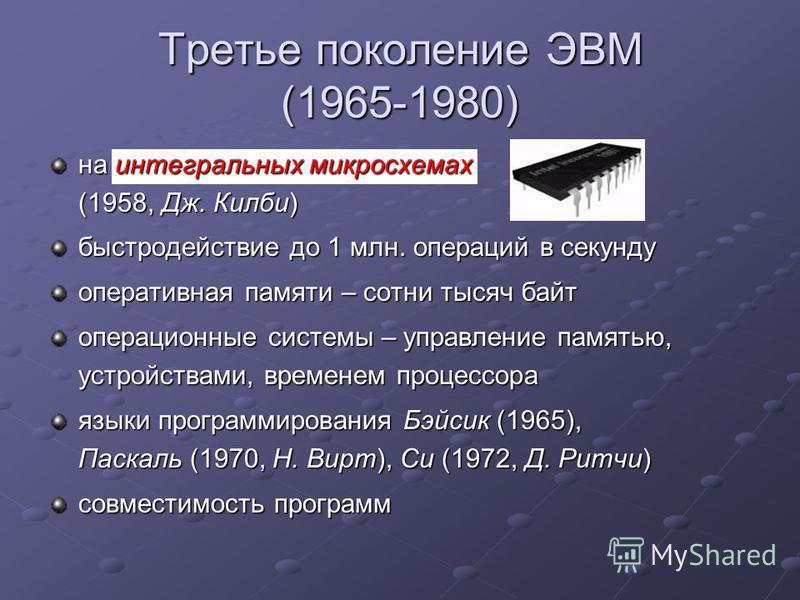 Третье поколение ЭВМ (1965-1980) на интегральных микросхемах (1958, Дж. Килби) быстродействие до 1 млн. операций в секунду оперативная памяти – сотни тысяч байт операционные системы – управление памятью, устройствами, временем процессора языки програ