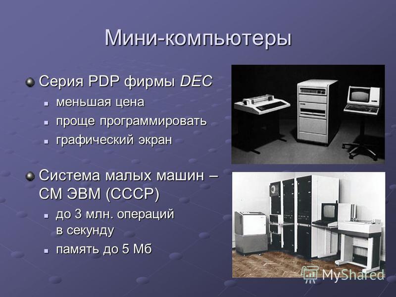 Мини-компьютеры Серия PDP фирмы DEC меньшая цена меньшая цена проще программировать проще программировать графический экран графический экран Система малых машин – СМ ЭВМ (СССР) до 3 млн. операций в секунду до 3 млн. операций в секунду память до 5 Мб