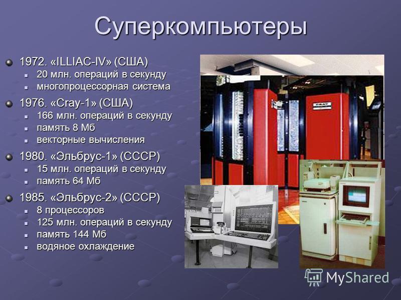 Суперкомпьютеры 1972. «ILLIAC-IV» (США) 20 млн. операций в секунду 20 млн. операций в секунду многопроцессорная система многопроцессорная система 1976. «Cray-1» (США) 166 млн. операций в секунду 166 млн. операций в секунду память 8 Мб память 8 Мб век