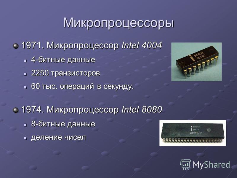 Микропроцессоры 1971. Микропроцессор Intel 4004 4-битные данные 4-битные данные 2250 транзисторов 2250 транзисторов 60 тыс. операций в секунду. 60 тыс. операций в секунду. 1974. Микропроцессор Intel 8080 8-битные данные 8-битные данные деление чисел