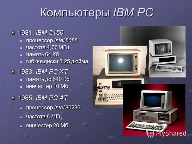 Компьютеры IBM PC 1981. IBM 5150 процессор Intel 8088 процессор Intel 8088 частота 4,77 МГц частота 4,77 МГц память 64 Кб память 64 Кб гибкие диски 5,25 дюйма гибкие диски 5,25 дюйма 1983. IBM PC XT память до 640 Кб память до 640 Кб винчестер 10 Мб в