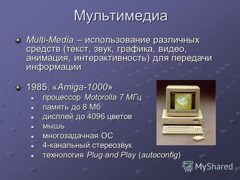 Мультимедиа Multi-Media – использование различных средств (текст, звук, графика, видео, анимация, интерактивность) для передачи информации 1985. «Amiga-1000» процессор Motorolla 7 МГц процессор Motorolla 7 МГц память до 8 Мб память до 8 Мб дисплей до