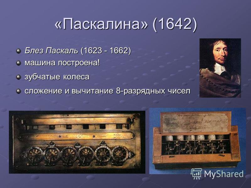 «Паскалина» (1642) Блез Паскаль (1623 - 1662) машина построена! зубчатые колеса сложение и вычитание 8-разрядных чисел