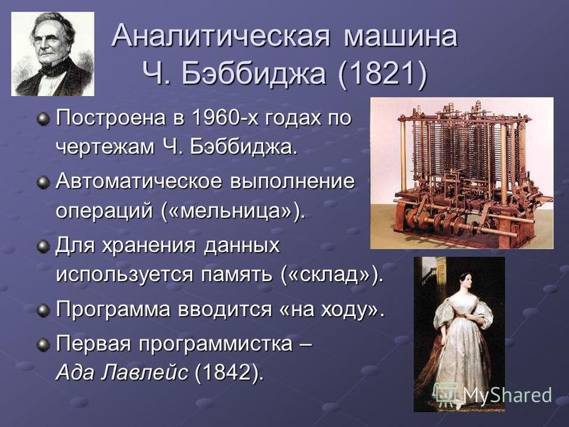 Аналитическая машина Ч. Бэббиджа (1821) Построена в 1960-х годах по чертежам Ч. Бэббиджа. Автоматическое выполнение операций («мельница»). Для хранения данных используется память («склад»). Программа вводится «на ходу». Первая программистка – Ада Лав