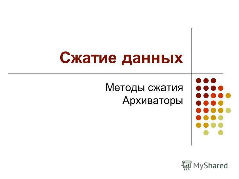 Сжатие данных Методы сжатия Архиваторы