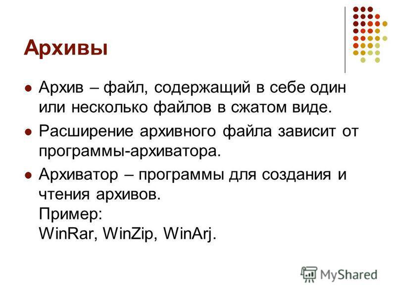 Архивы Архив – файл, содержащий в себе один или несколько файлов в сжатом виде. Расширение архивного файла зависит от программы-архиватора. Архиватор – программы для создания и чтения архивов. Пример: WinRar, WinZip, WinArj.