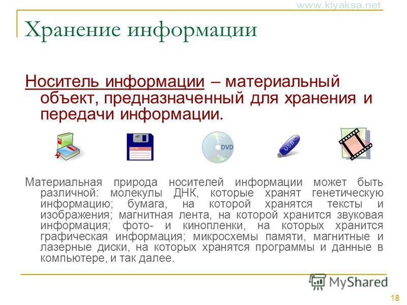 18 Хранение информации Носитель информации – материальный объект, предназначенный для хранения и передачи информации. Материальная природа носителей информации может быть различной: молекулы ДНК, которые хранят генетическую информацию; бумага, на кот