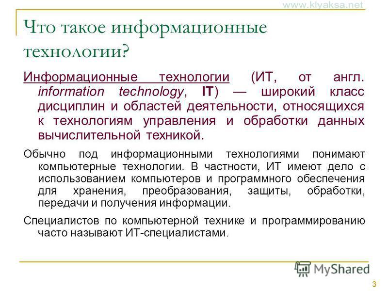 3 Что такое информационные технологии? Информационные технологии (ИТ, от англ. information technology, IT) широкий класс дисциплин и областей деятельности, относящихся к технологиям управления и обработки данных вычислительной техникой. Обычно под ин