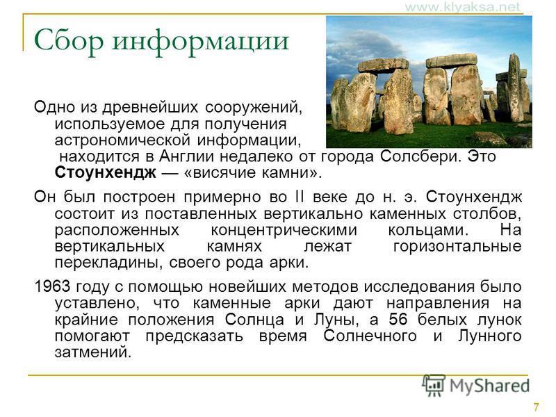 7 Сбор информации Одно из древнейших сооружений, используемое для получения астрономической информации, находится в Англии недалеко от города Солсбери. Это Стоунхендж «висячие камни». Он был построен примерно во II веке до н. э. Стоунхендж состоит из