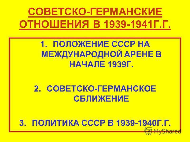 СОВЕТСКО-ГЕРМАНСКИЕ ОТНОШЕНИЯ В 1939-1941Г.Г. 1. ПОЛОЖЕНИЕ СССР НА МЕЖДУНАРОДНОЙ АРЕНЕ В НАЧАЛЕ 1939Г. 2.СОВЕТСКО-ГЕРМАНСКОЕ СБЛИЖЕНИЕ 3. ПОЛИТИКА СССР В 1939-1940Г.Г.