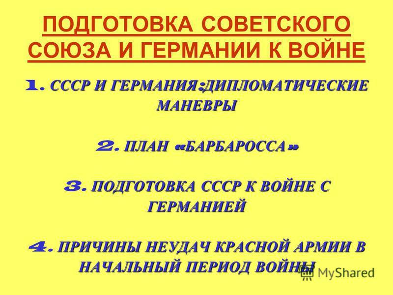 ПОДГОТОВКА СОВЕТСКОГО СОЮЗА И ГЕРМАНИИ К ВОЙНЕ СССР И ГЕРМАНИЯ : ДИПЛОМАТИЧЕСКИЕ 1. СССР И ГЕРМАНИЯ : ДИПЛОМАТИЧЕСКИЕМАНЕВРЫ ПЛАН « БАРБАРОССА » 2. ПЛАН « БАРБАРОССА » ПОДГОТОВКА СССР К ВОЙНЕ С 3. ПОДГОТОВКА СССР К ВОЙНЕ СГЕРМАНИЕЙ ПРИЧИНЫ НЕУДАЧ КРА