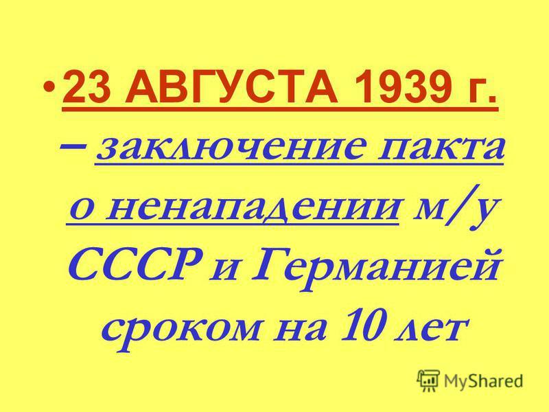 23 АВГУСТА 1939 г. – заключение пакта о ненападении м/у СССР и Германией сроком на 10 лет