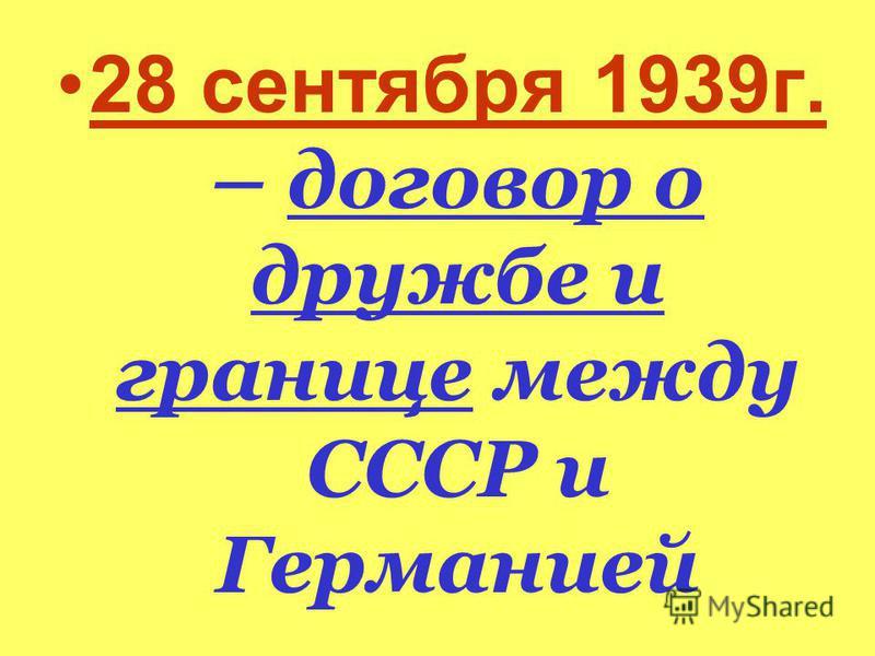 28 сентября 1939 г. – договор о дружбе и границе между СССР и Германией