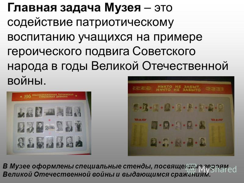 Главная задача Музея – это содействие патриотическому воспитанию учащихся на примере героического подвига Советского народа в годы Великой Отечественной войны. В Музее оформлены специальные стенды, посвященные героям Великой Отечественной войны и выд
