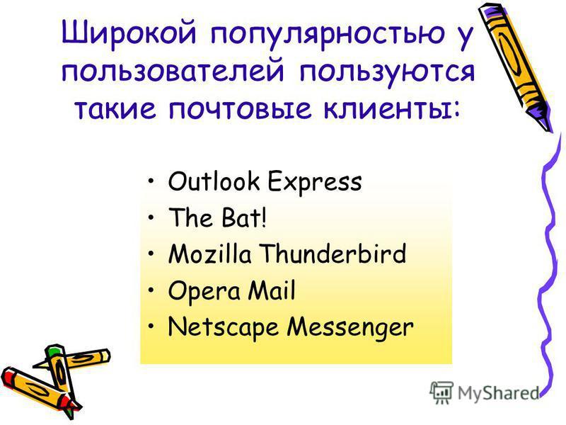 Широкой популярностью у пользователей пользуются такие почтовые клиенты: Outlook Express The Bat! Mozilla Thunderbird Opera Mail Netscape Messenger
