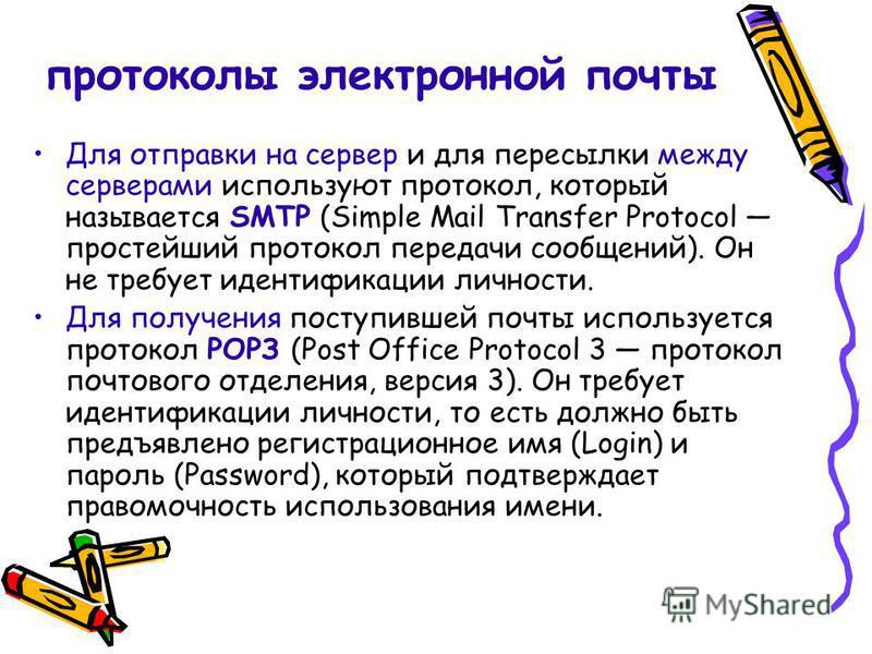 протоколы электронной почты Для отправки на сервер и для пересылки между серверами используют протокол, который называется SMTP (Simple Mail Transfer Protocol простейший протокол передачи сообщений). Он не требует идентификации личности. Для получени