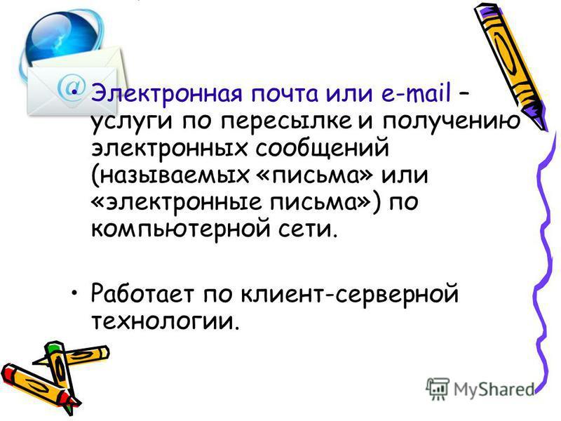 Электронная почта или e-mail – услуги по пересылке и получению электронных сообщений (называемых «письма» или «электронные письма») по компьютерной сети. Работает по клиент-серверной технологии.