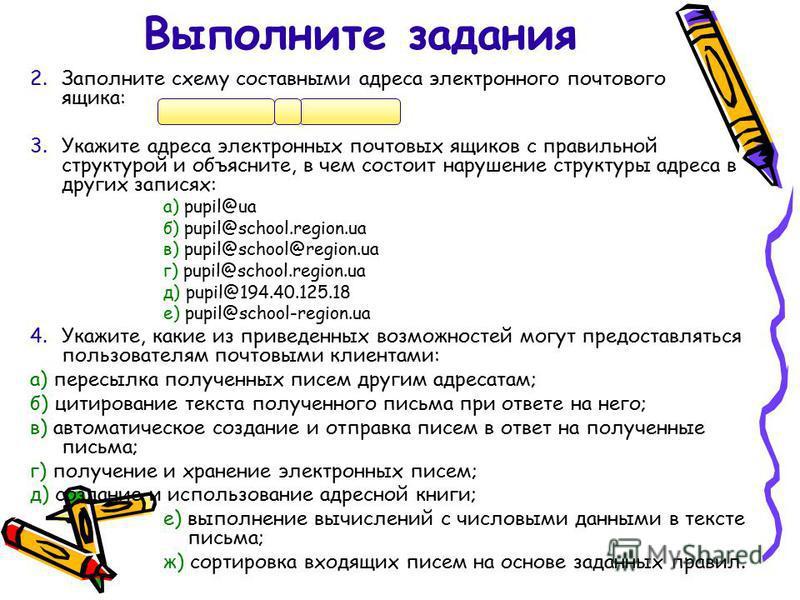 2. Заполните схему составными адреса электронного почтового ящика: 3. Укажите адреса электронных почтовых ящиков с правильной структурой и объясните, в чем состоит нарушение структуры адреса в других записях: а) pupil@ua б) pupil@school.region.ua в)