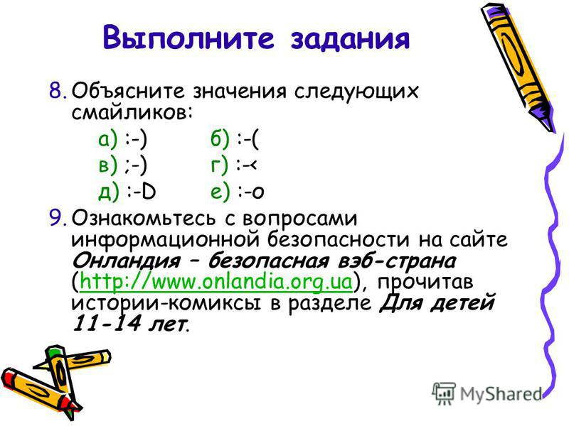 8. Объясните значения следующих смайликов: а) :-)б) :-( в) ;-)г) :-< д) :-Dе) :-о 9. Ознакомьтесь с вопросами информационной безопасности на сайте Онландия – безопасная веб-страна (http://www.onlandia.org.ua), прочитав истории-комиксы в разделе Для д