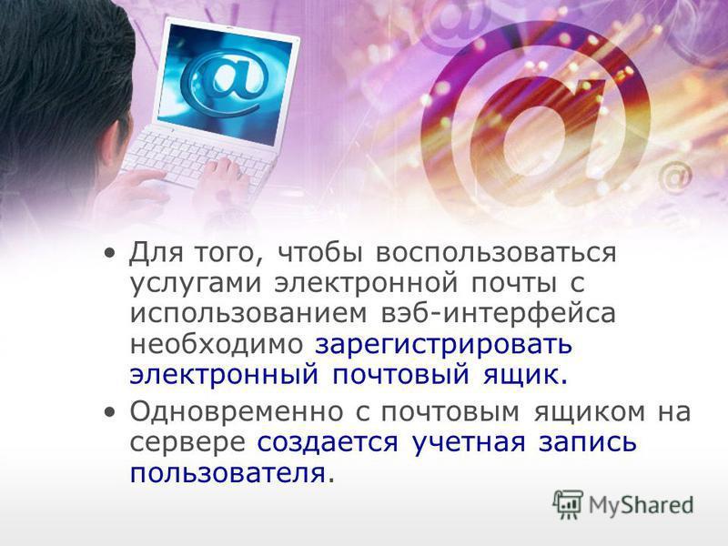 Для того, чтобы воспользоваться услугами электронной почты с использованием веб-интерфейса необходимо зарегистрировать электронный почтовый ящик. Одновременно с почтовым ящиком на сервере создается учетная запись пользователя.
