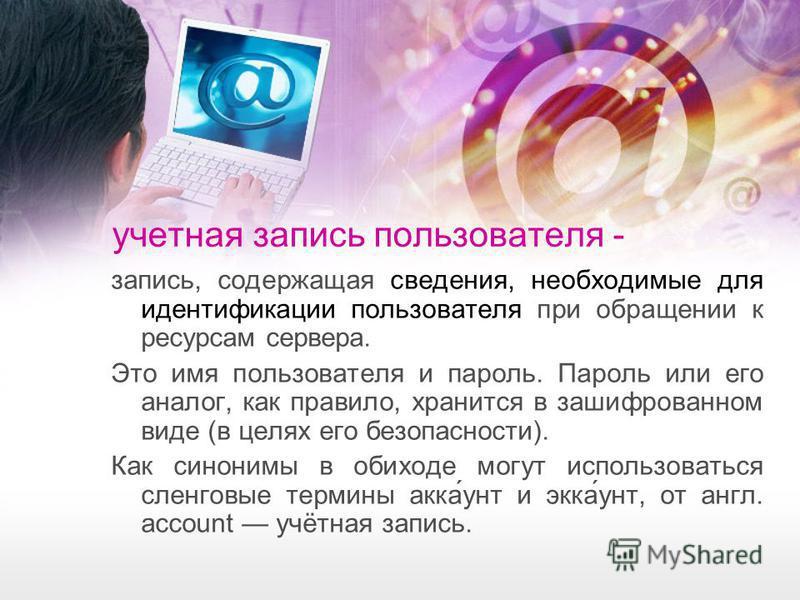 учетная запись пользователя - запись, содержащая сведения, необходимые для идентификации пользователя при обращении к ресурсам сервера. Это имя пользователя и пароль. Пароль или его аналог, как правило, хранится в зашифрованном виде (в целях его безо