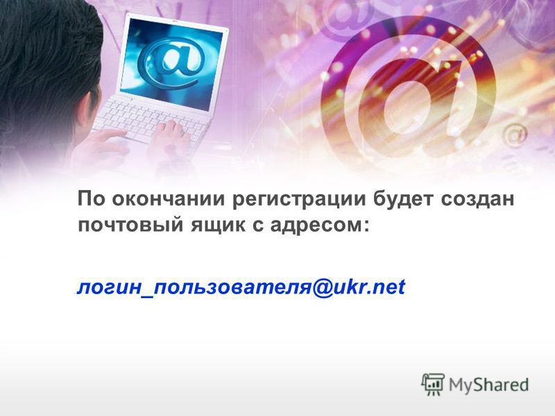 По окончании регистрации будет создан почтовый ящик с адресом: логин_пользователя@ukr.net