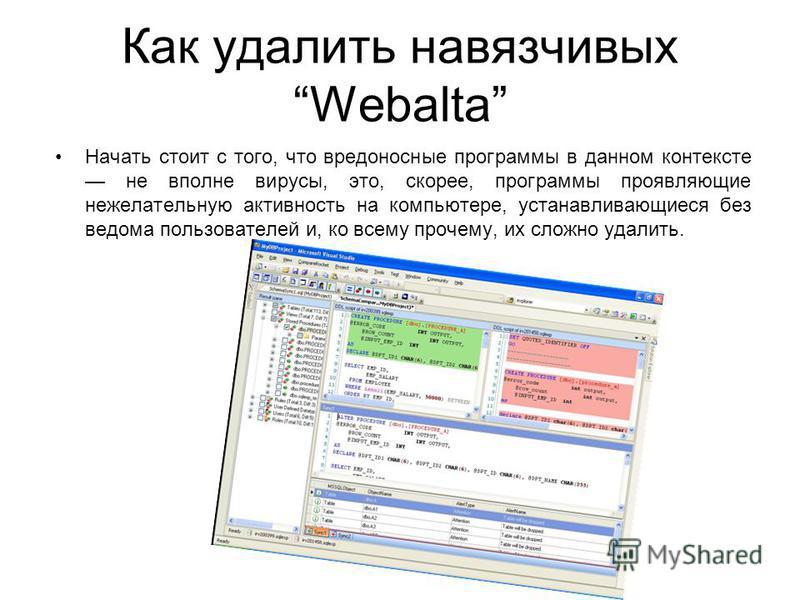 Как удалить навязчивых Webalta Начать стоит с того, что вредоносные программы в данном контексте не вполне вирусы, это, скорее, программы проявляющие нежелательную активность на компьютере, устанавливающиеся без ведома пользователей и, ко всему проче
