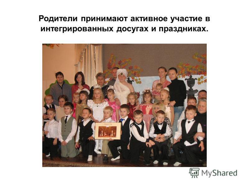 Родители принимают активное участие в интегрированных досугах и праздниках.