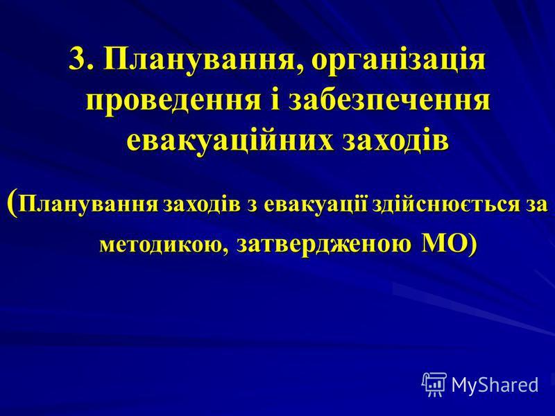 3. Планування, організація проведення і забезпечення евакуаційних заходів ( Планування заходів з евакуації здійснюється за методикою, затвердженою МО)